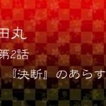 真田丸第2話『決断』のあらすじ(ネタバレあり)!!